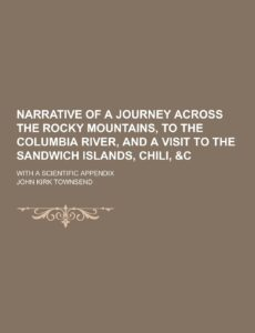 John Kirk Townsend, Narrative of a Journey Across the Rocky Mountains, to the Columbia River, and a Visit to the Sandwich Islands, Chili, & C.